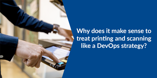 Why does it make sense to treat printing and scanning like a DevOps strategy?