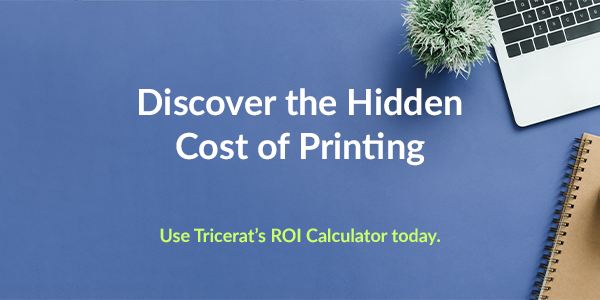 Discover the Hidden Cost of Printing. Use Tricerat's ROI Calculator today.