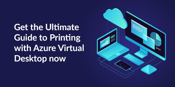 Get the Ultimate Guide to Printing with Azure Virtual Desktop now.