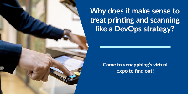 Why does it make sense to treat printing and scanning like a DevOps strategy? Come to xenappblog's virtual expo to find out!